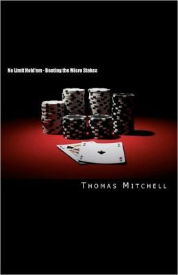 No Limit Hold'em - Beating the Micro Stakes: Crushing Micro Stakes and Small Stakes Poker
