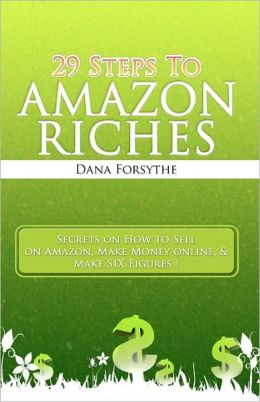 29 Steps to Amazon RICHES: The secrets of how to sell on Amazon, make money online, and make SIX Figures!