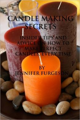 Candle Making Secrets: Insider Tips and Advice on How to Make Perfect Candles, Every Time