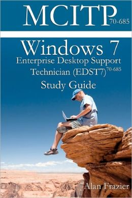 Windows 7 Enterprise Desktop Support Technician (EDST7) 70-685 Study Guide
