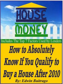 HOUSE MONEY - How To Absolutely Know If You Qualify To Buy a House After 2010