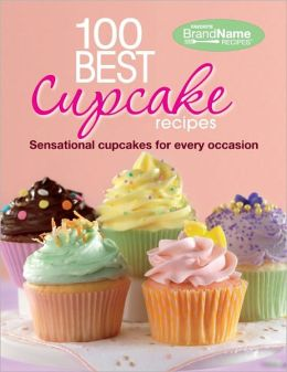 100 Best Cupcake Recipes: Sensational Cupcakes for Every Occasion (Favorite Brand Name Recipes Series)