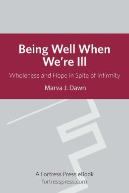 Being Well When We are Ill: Wholeness And Hope In Spite Of Infirmity