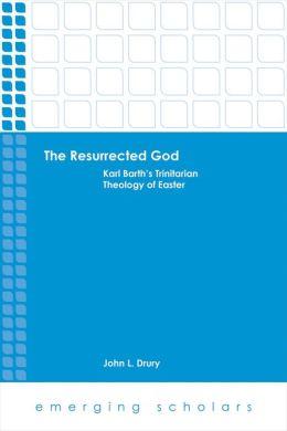 The Resurrected God: Karl Barth's Trinitarian Theology of Easter