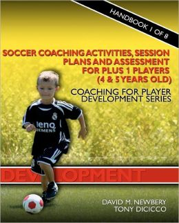 Soccer Coaching Activities, Session Plans And Assessment For Plus 1 Players (4 & 5 Years Old)