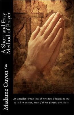 Madame Guyon - A Short and Easy Method of Prayer