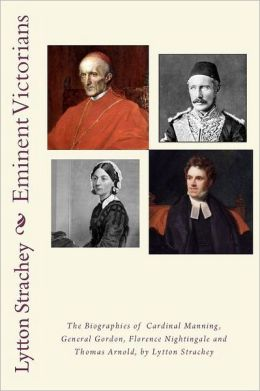 Eminent Victorians: the Biographies of Cardinal Manning, General Gordon, Florence Nightingale and Thomas Arnold, by Lytton Strachey