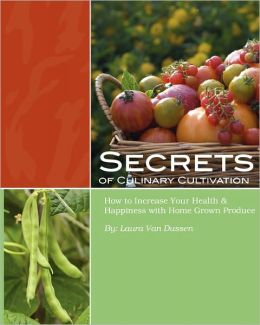 Secrets of Culinary Cultivation: How to Increase Your Health and Happiness with Home Grown Produce