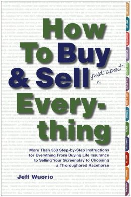 How to Buy and Sell (Just About) Everything: More Than 550 Step-by-Step Instructions for Everything From Buying Life Insurance to Selling Your Screenplay to Choosing a Thoroughbred Racehorse