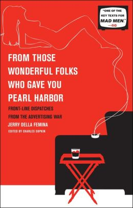 From Those Wonderful Folks Who Gave You Pearl Harbor: Front-Line Dispatches from the Advertising War