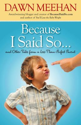 Because I Said So: And Other Tales from a Less-Than-Perfect Parent