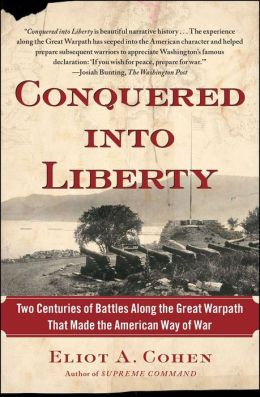 Conquered into Liberty: Two Centuries of Battles along the Great Warpath that Made the American Way of War Eliot A Cohen