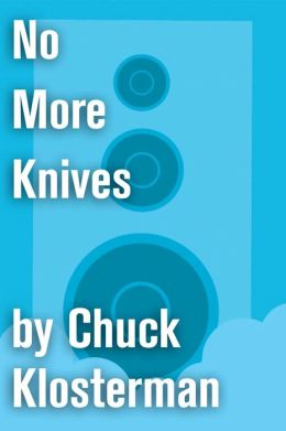 No More Knives: An Essay from Chuck Klosterman IV