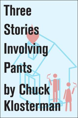 Three Stories Involving Pants: Essays from Chuck Klosterman IV
