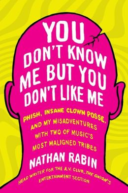 You Don't Know Me but You Don't Like Me: Phish, Insane Clown Posse, and My Misadventures with Two of Music's Most Maligned Tribes