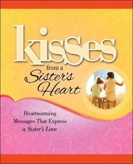 Kisses from a Sister's Heart: Heartwarming Messages that Express a Sister's Love