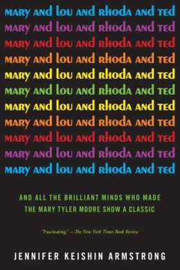Mary and Lou and Rhoda and Ted: And all the Brilliant Minds Who Made The Mary Tyler Moore Show a Classic