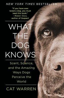 What the Dog Knows: Scent, Science, and the Amazing Ways Dogs Perceive the World