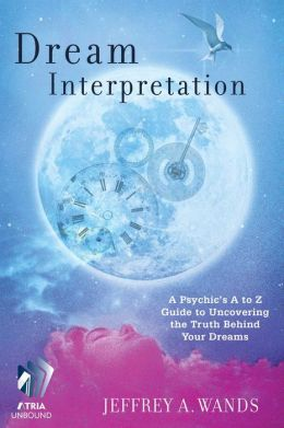 Dream Interpretation: A Psychic's A to Z Guide to Uncovering the Truth Behind Your Dreams