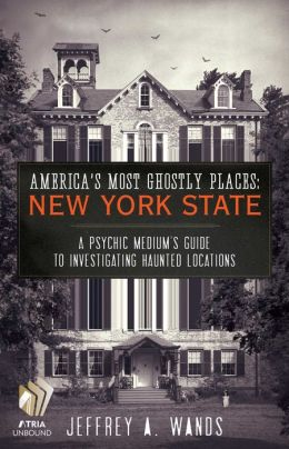 America's Most Ghostly Places: New York State: A Psychic Medium's Guide to Investigating Haunted Locations