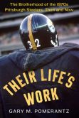 Book Cover Image. Title: Their Life's Work:  The Brotherhood of the 1970s Pittsburgh Steelers, Then and Now, Author: Gary M. Pomerantz