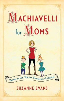 Machiavelli for Moms: Maxims on the Effective Governance of Children*