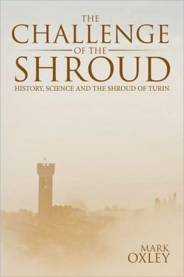 The Challenge of the Shroud: History, Science and the Shroud of Turin