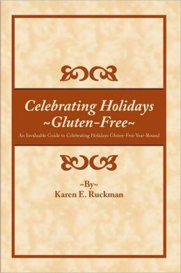 Celebrating Holidays ~Gluten-Free~: An Invaluable Guide to Celebrating Holidays Gluten-Free Year-Round