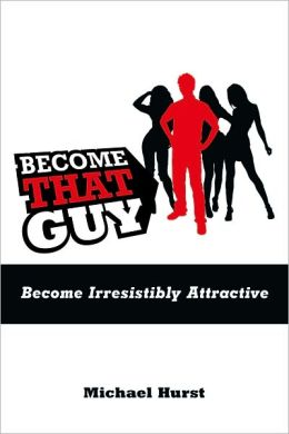 Become That Guy: Become Irresistibly Attractive