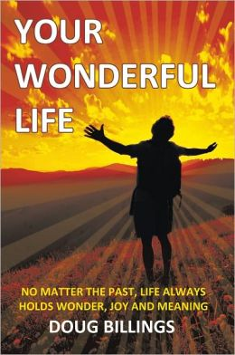 Your Wonderful Life: No Matter the Past, Life always holds Wonder, Joy and Meaning