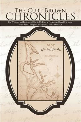 The Curt Brown Chronicles: The Writings and Lectures of Curtis M. Brown, Professional Land Surveyor - Edited and Compiled by Michael J. Pallamary, PLS