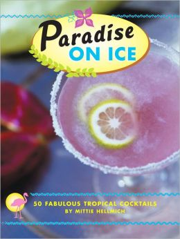 Paradise on Ice: 50 Fabulous Tropical Cocktails
