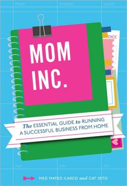 Mom, Inc.: The Essential Guide to Running a Successful Business Close to Home