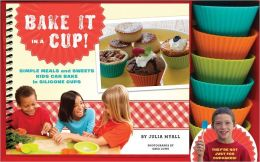 Bake It in a Cup!: Simple Meals and Sweets Kids Can Bake in Silicone Cups
