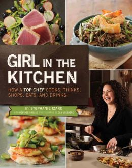 Girl in the Kitchen: How a Top Chef Cooks, Thinks, Shops, Eats & Drinks