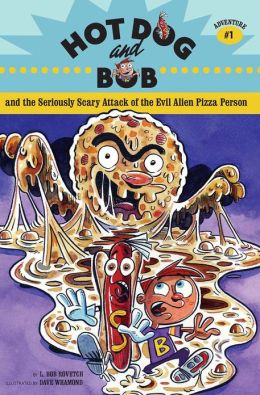 Hot Dog and Bob and the Seriously Scary Attack of the Evil Alien Pizza Person: Adventure #1