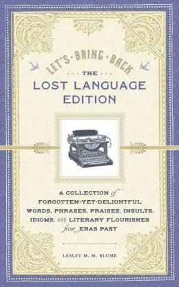 Let's Bring Back: The Lost Language Edition: A Compendium of Forgotten-Yet-Delightful Words, Phrases, Praises, Insults, Idioms, and Literary Flourishes from Eras Past