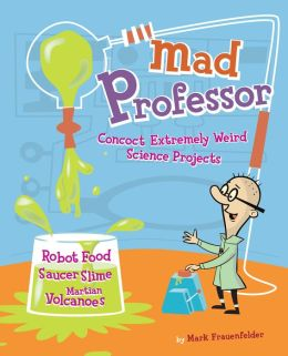 Mad Professor: Concoct Extremely Weird Science Projects?Robot Food, Saucer Slime, Martian Volcanoes, and More