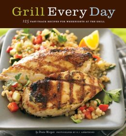 Grill Every Day: 125 Fast-Track Recipes for Weeknights at the Grill