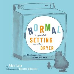 Normal Is Just a Setting on the Dryer: And Other Lessons from the Real Real World