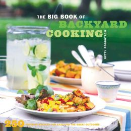 The Big Book of Backyard Cooking: 250 Favorite Recipes for Enjoying the Great Outdoors