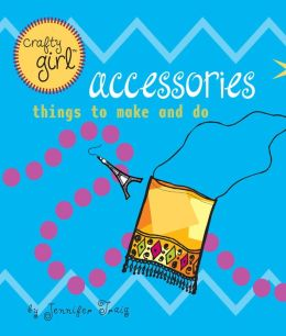 Accessories: Things to Make and Do (Crafty Girl Series)