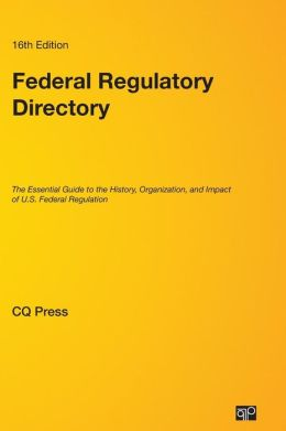 Federal Regulatory Directory; The Essential Guide to the History, Organization, and Impact of U.S. Federal Regulation