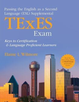 Passing the English as a Second Language (ESL) Supplemental TExES Exam: Keys to Certification and Language Proficient Learners