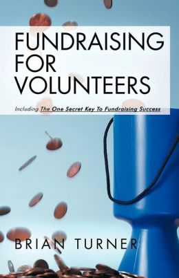 Fundraising for Volunteers: Including the One Secret Key to Fundraising Success
