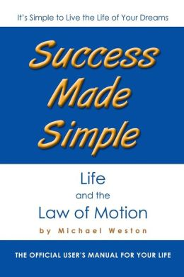 Success Made Simple: Life and the Law of Motion: The Official User's Manual for Your Life