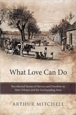 What Love Can Do: Recollected Stories of Slavery and Freedom in New Orleans and the Surrounding Area