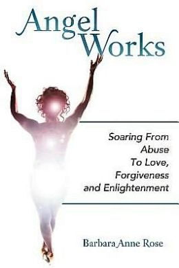 Angel Works: Soaring from Abuse to Love, Forgiveness and Enlightenment
