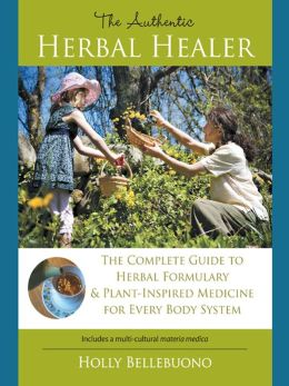 The Authentic Herbal Healer: The Complete Guide to Herbal Formulary and Plant-Inspired Medicine for Every Body System