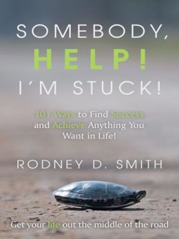 Somebody, Help! I'm Stuck!: 101 Ways to Find Success and Achieve Anything You Want in Life!